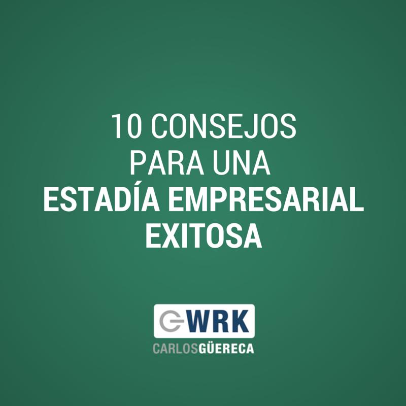10 Consejos para una Estadía Empresarial Exitosa-Carlos Güereca