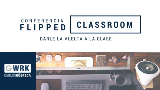 Darle Vuelta a la Clase (Flipped Classroom) - Carlos Güereca