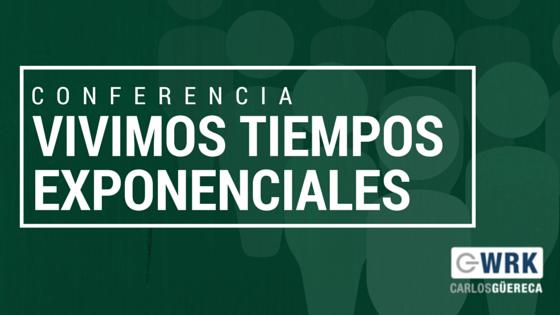 Vivimos Tiempos Exponenciales-Carlos Güereca